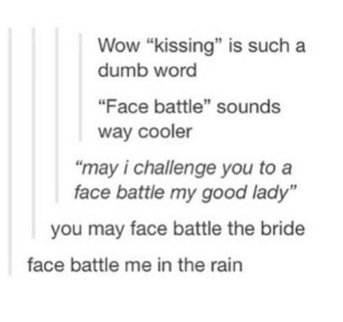 "Dumb, Wow, and Good: Wow ""kissing"" is such a  dumb word  ""Face battle"" sounds  way cooler  ""may i challenge you to a  face battle my good lady""  you may face battle the bride  face battle me in the rain"