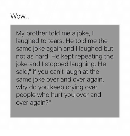 "Crying, Memes, and Wow: Wow  My brother told me a joke, I  laughed to tears. He told me the  same joke again and I laughed but  not as hard. He kept repeating the  joke and I stopped laughing. He  said,"" if you can't laugh at the  same joke over and over again,  why do you keep crying over  people who hurt you over and  over again?"""