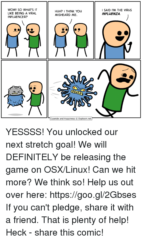 Dank, Definitely, and Huh: WOW! SO WHAT'S IT  LIKE BEING A VIRAL  INFLUENCER?  HUH? I THINK YOU  MISHEARD ME.  SAID I'M THE VIRUS  INFLUENZA.  ㄩ  Cyanide and Happiness © Explosm.net| YESSSS! You unlocked our next stretch goal! We will DEFINITELY be releasing the game on OSX/Linux! Can we hit more? We think so! Help us out over here: https://goo.gl/2Gbses  If you can't pledge, share it with a friend. That is plenty of help! Heck - share this comic!