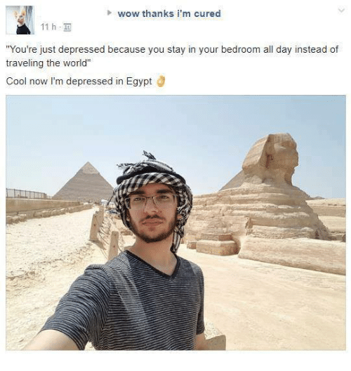 "Wow, Cool, and World: wow thanks i'm cured  11 h,  You're just depressed because you stay in your bedroom all day instead of  traveling the world""  Cool now I'm depressed in Egypt Ö"
