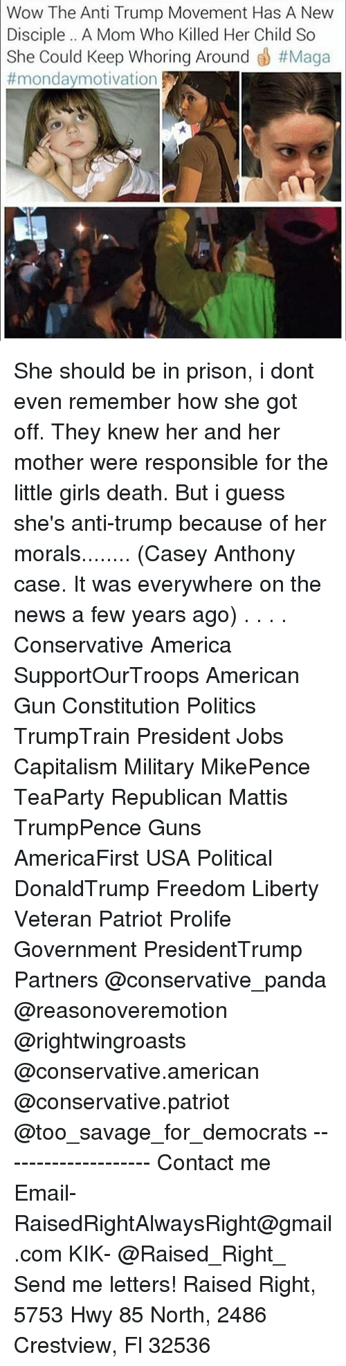 Memes, 🤖, and Casey Anthony: Wow The Anti Trump Movement Has A New  Disciple A Mom Who Killed Her Child So  She Could Keep Whoring Around  #Maga  mondaymotivation She should be in prison, i dont even remember how she got off. They knew her and her mother were responsible for the little girls death. But i guess she's anti-trump because of her morals........ (Casey Anthony case. It was everywhere on the news a few years ago) . . . . Conservative America SupportOurTroops American Gun Constitution Politics TrumpTrain President Jobs Capitalism Military MikePence TeaParty Republican Mattis TrumpPence Guns AmericaFirst USA Political DonaldTrump Freedom Liberty Veteran Patriot Prolife Government PresidentTrump Partners @conservative_panda @reasonoveremotion @rightwingroasts @conservative.american @conservative.patriot @too_savage_for_democrats -------------------- Contact me ●Email- RaisedRightAlwaysRight@gmail.com ●KIK- @Raised_Right_ ●Send me letters! Raised Right, 5753 Hwy 85 North, 2486 Crestview, Fl 32536