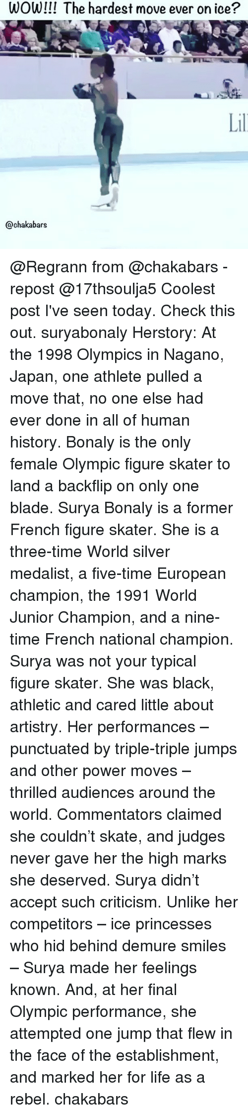 Blade, Life, and Memes: WOW!!! The hardest move ever on ice?  Lil  @chakabars @Regrann from @chakabars - repost @17thsoulja5 Coolest post I've seen today. Check this out. suryabonaly Herstory: At the 1998 Olympics in Nagano, Japan, one athlete pulled a move that, no one else had ever done in all of human history. Bonaly is the only female Olympic figure skater to land a backflip on only one blade. Surya Bonaly is a former French figure skater. She is a three-time World silver medalist, a five-time European champion, the 1991 World Junior Champion, and a nine-time French national champion. Surya was not your typical figure skater. She was black, athletic and cared little about artistry. Her performances – punctuated by triple-triple jumps and other power moves – thrilled audiences around the world. Commentators claimed she couldn't skate, and judges never gave her the high marks she deserved. Surya didn't accept such criticism. Unlike her competitors – ice princesses who hid behind demure smiles – Surya made her feelings known. And, at her final Olympic performance, she attempted one jump that flew in the face of the establishment, and marked her for life as a rebel. chakabars