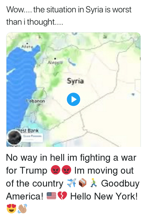 America, Funny, and Hello: Wow... the situation in Syria is worst  than i thought  Ader  Syria  Lebanon  Bank No way in hell im fighting a war for Trump 😡😡 Im moving out of the country ✈️📦🏃🏼 Goodbuy America! 🇺🇸💔 Hello New York! 😍👋🏽