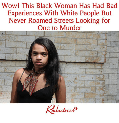 Bad, Memes, and Streets: Wow! This Black Woman Has Had Bad  Experiences With White People But  Never Roamed Streets Looking for  One to Murder