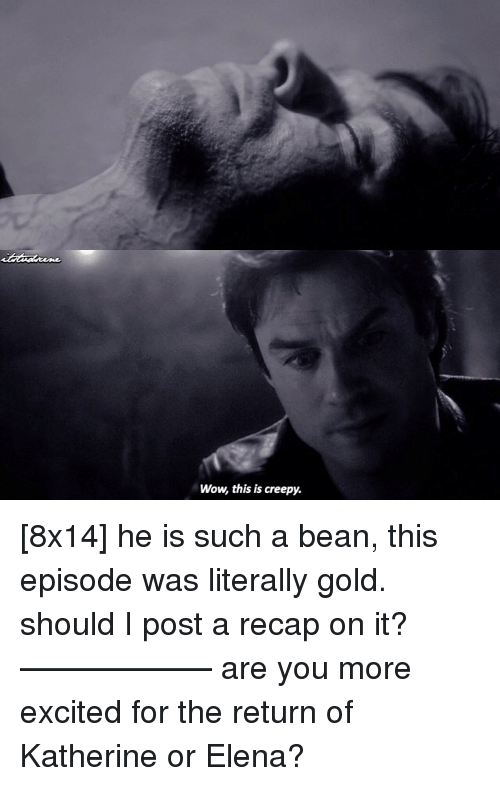 Creepy, Memes, and Excite: Wow this is creepy. [8x14] he is such a bean, this episode was literally gold. should I post a recap on it? —————— are you more excited for the return of Katherine or Elena?