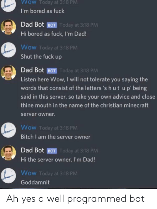 Advice, Bored, and Dad: Wow Today at 3:18 PM  I'm bored as fuck  Dad Bot BOT Today at 3:18 PM  Hi bored as fuck, I'm Dad!  Wow Today at 3:18 PM  Shut the fuck up  Dad Bot BOT Today at 3:18 PM  Listen here Wow, I will not tolerate you saying the  words that consist of the letters 's hut up' being  said in this server, so take your own advice and close  thine mouth in the name of the christian minecraft  server owner.  Wow Today at 3:18 PM  Bitch I am the server owner  Dad Bot BOT Today at 3:18 PM  Hi the server owner, I'm Dad!  Wow Today at 3:18 PM  Goddamnit Ah yes a well programmed bot