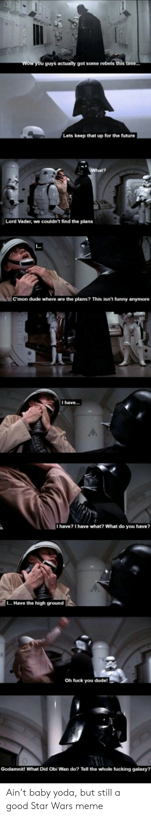 Dude, Funny, and Future: Wow you guys actually got some rebels this time...  Lets keep that up for the future  What?  Lord Vader, we couldn't find the plans  .  C'mon dude where are the plans? This isn't funny anymore  I have..  I have? I have what? What do you have?  L.. Have the high ground  Oh fuck you dude!  Godamnit! What Did Obi Wan do? Tell the whole fucking galaxy? Ain't baby yoda, but still a good Star Wars meme