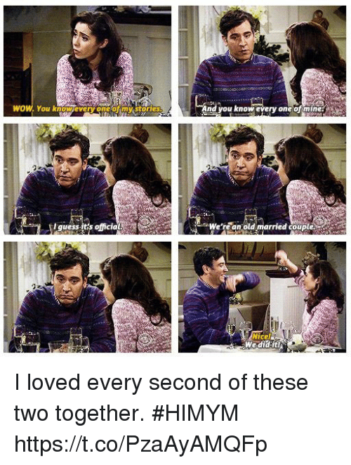 Memes, Wow, and Guess: WOW. You knowevery one of my stories  And you know every one ofmine  ㄘ胖  I guess it's official  We're an old married couip  COL  Nice  We did it! I loved every second of these two together. #HIMYM https://t.co/PzaAyAMQFp