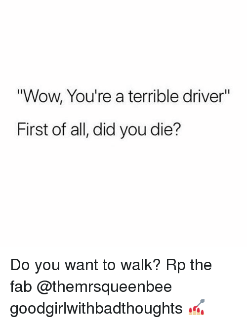 """Memes, Wow, and 🤖: Wow, You're a terrible driver""""  First of all, did you die? Do you want to walk? Rp the fab @themrsqueenbee goodgirlwithbadthoughts 💅🏼"""