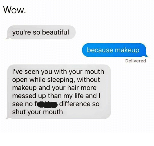 Beautiful, Life, and Makeup: Wow.  you're so beautiful  because makeup  Delivered  I've seen you with your mouth  open while sleeping, without  makeup and your hair more  messed up than my life and I  see no difference so  shut your mouth