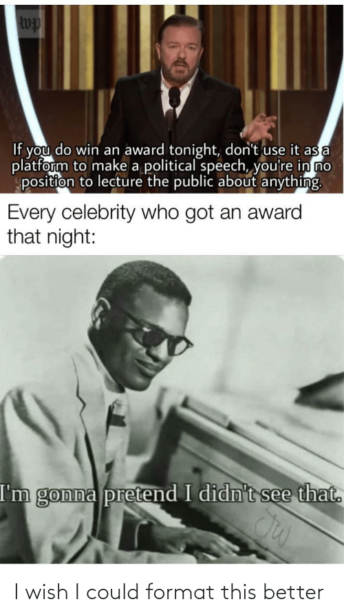 Got, Make A, and Who: wp  If you do win an award tonight, don't use it as a  platform to make a political speech, you're in no  position to lecture the public about anything.  Every celebrity who got an award  that night:  I'm gonna pretend I didn't see that. I wish I could format this better