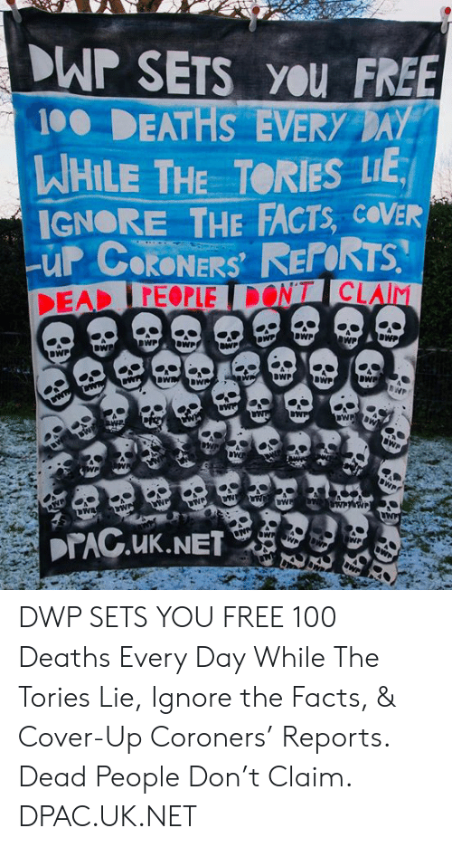 Anaconda, Facts, and Memes: WP SETS you FREE  10 DEATHS EVERY AY  HILE THE TORIES LIE  IGNORE THE FACTS, COVER  RONERS  FEOPLE  WPOWP  BWP  BWP  DWP DWP SETS YOU FREE 100 Deaths Every Day  While The Tories Lie, Ignore the Facts,  & Cover-Up Coroners' Reports. Dead People Don't Claim. DPAC.UK.NET