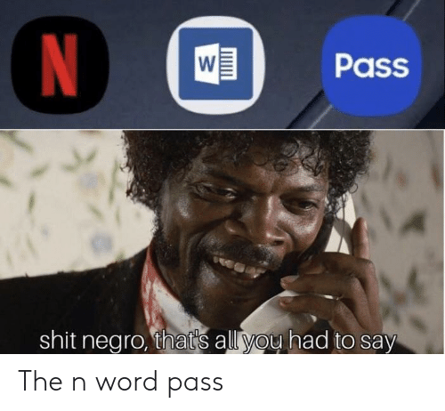 Shit, Word, and All: WPass  shit negro, that's all you had to say The n word pass