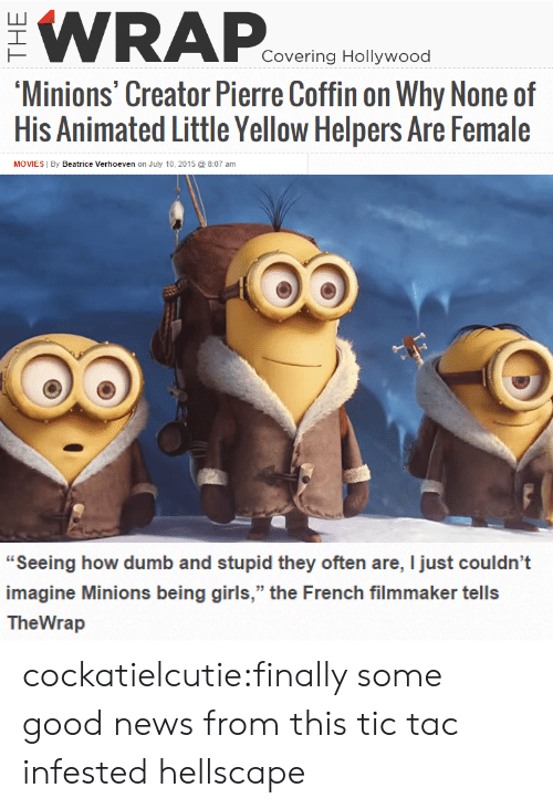 "Dumb, Girls, and Movies: WRAP  Covering Hollywood  Minions'Creator Pierre Coffin on Why None of  His Animated Little Yellow Helpers Are Female  MOVIES By Beatrice Verhoeven on July 10, 2015 8:07 am   ""Seeing how dumb and stupid they often are, I just couldn't  imagine Minions being girls,"" the French filmmaker tells  TheWrap cockatielcutie:finally some good news from this tic tac infested hellscape"