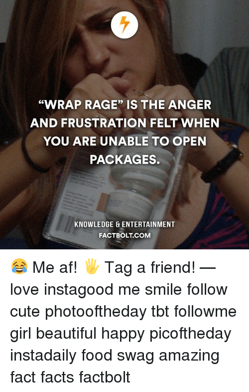 "Memes, Swag, and Knowledge: ""WRAP RAGE"" IS THE ANGER  AND FRUSTRATION FELT WHEN  YOU ARE UNABLE TO OPEN  PACKAGES.  KNOWLEDGE ENTERTAINMENT  FACTBOLT COM 😂 Me af! 🖐 Tag a friend! — love instagood me smile follow cute photooftheday tbt followme girl beautiful happy picoftheday instadaily food swag amazing fact facts factbolt"