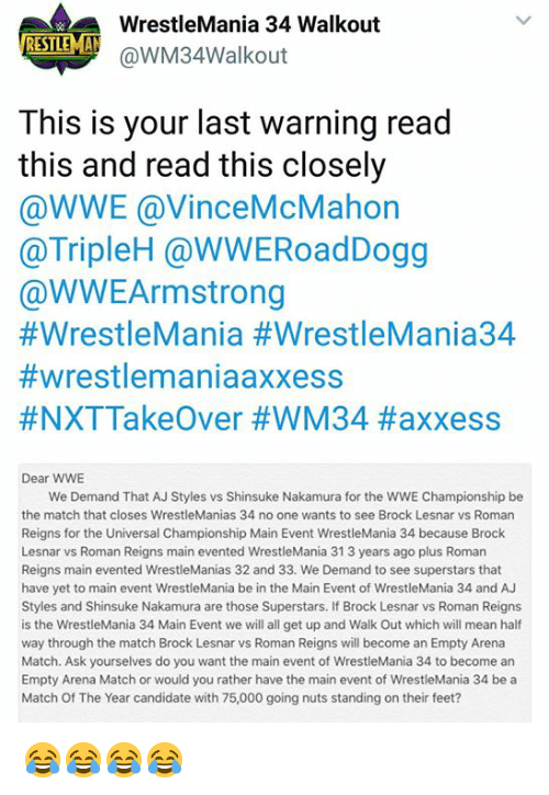 Roman Reigns, Would You Rather, and World Wrestling Entertainment: WrestleMania 34 Walkout  @WM34walkout  ISTE  This is your last warning read  this and read this closely  @WWE @VinceMcMahon  @TripleH @WWERoadDogg  @WWEArmstrong  #WrestleMania #WrestleMania34  #wrestlemaniaaxxess  #NXTTakeOver #WM34 #axxess  Dear WWE  We Demand That AJ Styles vs Shinsuke Nakamura for the WWE Championship be  the match that closes WrestleManias 34 no one wants to see Brock Lesnar vs Roman  Reigns for the Universal Championship Main Event WrestleMania 34 because Brock  Lesnar vs Roman Reigns main evented WrestleMania 31 3 years ago plus Roman  Reigns main evented WrestleManias 32 and 33. We Demand to see superstars that  have yet to main event WrestleMania be in the Main Event of WrestleMania 34 and AJ  Styles and Shinsuke Nakamura are those Superstars. If Brock Lesnar vs Roman Reigns  is the WrestleMania 34 Main Event we will all get up and Walk Out which will mean half  way through the match Brock Lesnar vs Roman Reigns will become an Empty Arena  Match. Ask yourselves do you want the main event of WrestleMania 34 to become an  Empty Arena Match or would you rather have the main event of WrestleMania 34 be a  Match Of The Year candidate with 75,000 going nuts standing on their feet? 😂😂😂😂