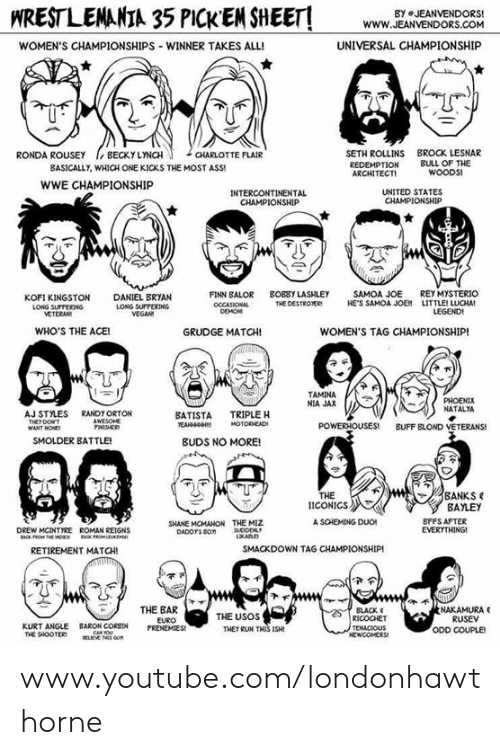 "Ass, Finn, and Memes: WRESTLEMANIA 35 PICKEM SHEET!  BY JEANVENDORS  www.g  WWW.JEANVENDORS.COM  WOMEN'S CHAMPIONSHIPS-WINNER TAKES ALL!  UNIVERSAL CHAMPIONSHIP  SETH ROLLINS  REDEMPTION  ARCHITECTI  BROCK LESNAR  BULL OF THE  RONDA ROUSEY BECKY LYNCH  CHARLOTTE FLAIR  BASICALLY, WHICH ONE KICKS THE MOST ASS  WOODS  wwE CHAMPIONSHIP  INTERCONTINENTAL  CHAMPIONSHIP  UNITED STATES  다AMPIONSHIP  BOEBY LASHLEY  SAMOA JOE  HE""S SAMOA JOE,  REY MYSTERIO  LITTLE, LLOA!  LEGEND  FINN BALOR  KOFI KINGSTON  LONG SUPFEKING  VETERAN  DANIEL BRYAN  LONG SUPTERING  VEGAN  DESTROTER  WHO'S THE ACEI  GRUDGE MATCH!  WOMEN'S TAG CHAMPIONSHIP!  下  TAMINA  NIA JAX  NATALYA  AJ STYLES  THEY DOWT  RANDY ORTON  AWESOHE  BATISTA TRIPLE H  HOTOREAD  POWERHOUSES!  BUFF BLOND VETERANS!  SMOLDER BATTLE  BUDS NO MORE!  BANKS  THE  