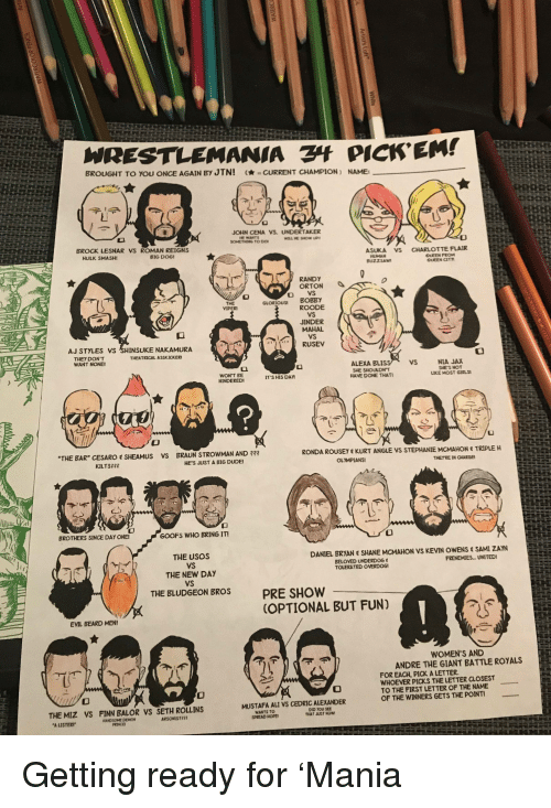"""Ali, André the Giant, and Beard: WRESTLEMANIA PICK'EM!  BROUGHT TO YOU ONCE AGAIN BY JTNI  -CURRENT CHAMPION ) NAME  JOHN CENA VS. UNDERTAKER  HE WANTS  BROCK LESNAR VS ROMAN REIGNS  HULK SMASH  BIG DOG  ASKA vs  CHARLOTTE  FLAIR  。EEN FROM  QUEEN CIT  BUZZSAW  RANDY  ORTON丶  GLORIOUS BOBBY  VIPER  ROODE  JINDER  MAHAL  AJ STYLES VS SHINSUKE NAKAMURA  RUSEV  THEY DON'T  WANT NONE  THEATRICAL ASSKICKER  ALEXA BLIS  SHE SHOULDNT  HAVE DONE THAT  VS  NIA JAX  SHE'S NOT  LIKE MOST GIRLS  HINDERED  IT'S HIS DAN  BAR"""" CESARO SHEAMUS Vs BRAUN STROWMAN AND ?3  RONDA ROUSE"""" KURT ANGLE VS STEPHANIE MCMAHON  TRIPLE H  KILTS2  HES JUST A BIG DUDE  OLYMPIANS  THETRE IN CHARGE  BROTHERS SINCE DAY ONE  GOOFS WHO BRING IT!  THE USOS  VS  THE NEW DAY  VS  THE ELUDGEON BROS  DANIEL BRYAN SHANE MCMAHON VS KEVIN OWENS SAMI ZAYN  BELOVED UNDERDOG  TOLERATED OVERDOG  FRENEMIES.UNITEDI  PRE SHOW  OPTIONAL BUT FUN)  EVIL BEARD MEN!  WOMEN'S AND  ANDRE THE GIANT BATTLE ROYALS E  FOR EACH, PICK A LETTER  WHOEVER PICKS THE LETTER CLOSEST  TO THE FIRST LETTER OF THE NAME  OF THE WINNERS GETS THE POINT  MUSTAFA ALI VS CEDRIC ALEXANDER  THE MIZ VS FINN BALOR VS SETH ROLLINS  WANTS TOo  SPREAD NOPE  DID YOU SEE  THAT JUST NOW  PRINCE Getting ready for 'Mania"""