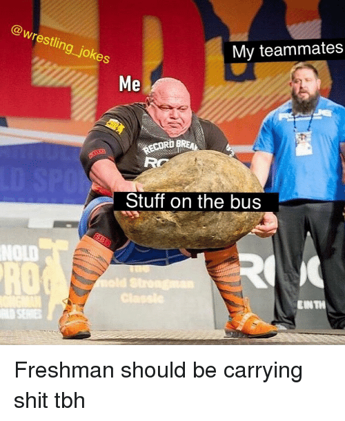 Memes, Shit, and Tbh: @wrestling_jokes  My teammates  Me  RD  Stuff on the bus  NOLD  RO  EUNTH Freshman should be carrying shit tbh