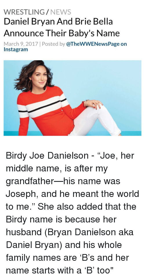 "Memes, March 9, and Brie Bella: WRESTLING  NEWS  Daniel Bryan And Brie Bella  Announce Their Baby's Name  March 9, 2017 Posted by  @TheWWENewsPage on  Instagram Birdy Joe Danielson - ""Joe, her middle name, is after my grandfather—his name was Joseph, and he meant the world to me."" She also added that the Birdy name is because her husband (Bryan Danielson aka Daniel Bryan) and his whole family names are 'B's and her name starts with a 'B' too"""