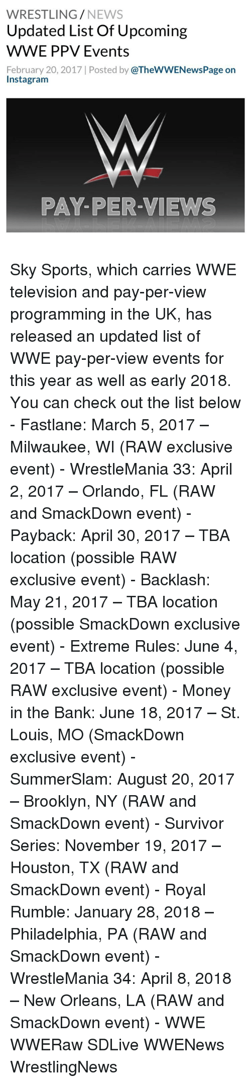 Instagram, Memes, and Money: WRESTLING  NEWS  Updated List Of Upcoming  WWE PPV Events  February 20, 2017 l Posted by  @TheWWENewsPage on  Instagram  PAY-PER-VIEWS Sky Sports, which carries WWE television and pay-per-view programming in the UK, has released an updated list of WWE pay-per-view events for this year as well as early 2018. You can check out the list below - Fastlane: March 5, 2017 – Milwaukee, WI (RAW exclusive event) - WrestleMania 33: April 2, 2017 – Orlando, FL (RAW and SmackDown event) - Payback: April 30, 2017 – TBA location (possible RAW exclusive event) - Backlash: May 21, 2017 – TBA location (possible SmackDown exclusive event) - Extreme Rules: June 4, 2017 – TBA location (possible RAW exclusive event) - Money in the Bank: June 18, 2017 – St. Louis, MO (SmackDown exclusive event) - SummerSlam: August 20, 2017 – Brooklyn, NY (RAW and SmackDown event) - Survivor Series: November 19, 2017 – Houston, TX (RAW and SmackDown event) - Royal Rumble: January 28, 2018 – Philadelphia, PA (RAW and SmackDown event) - WrestleMania 34: April 8, 2018 – New Orleans, LA (RAW and SmackDown event) - WWE WWERaw SDLive WWENews WrestlingNews
