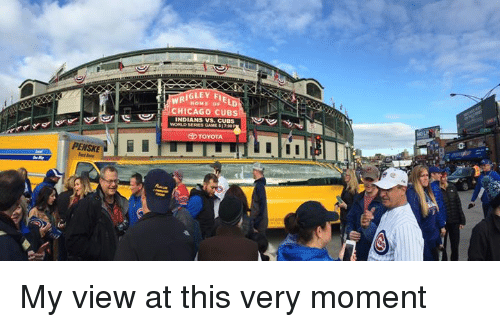 Chicago, Memes, and Wrigley: WRIGLEY F  OF  CHICAGO CUBS  NDIANS VS. CUBS  WORLD GAME  TOYOTA  I II My view at this very moment