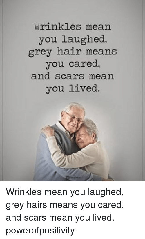 Memes, Grey, and Hair: wrinkles mean  you laughed,  grey hair means  you cared,  and scars mean  you lived. Wrinkles mean you laughed, grey hairs means you cared, and scars mean you lived. powerofpositivity