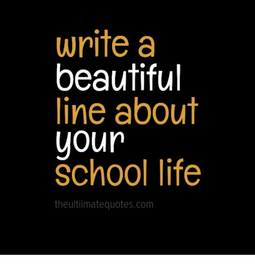 Write a Beautiful Line About Your School Life the Ultimate