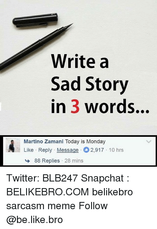 Be Like, Meme, and Memes: Write a  Sad Story  in 3 words...  Martino Zamani Today is Monday  Like Reply Message  2,917 10 hrs  88 Replies 28 mins Twitter: BLB247 Snapchat : BELIKEBRO.COM belikebro sarcasm meme Follow @be.like.bro