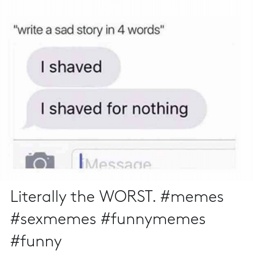 """Funny, Memes, and The Worst: """"write a sad story in 4 words""""  I shaved  I shaved for nothing  IMessage Literally the WORST. #memes #sexmemes #funnymemes #funny"""