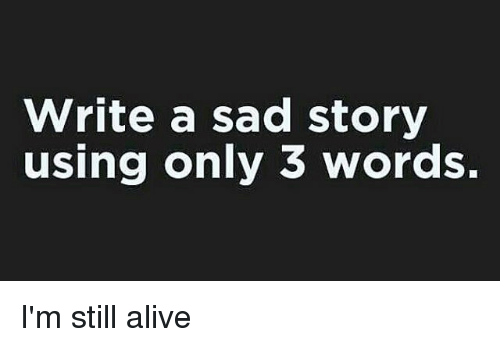 Alive, Funny, and Ims: Write a sad story  using only 3 words. I'm still alive