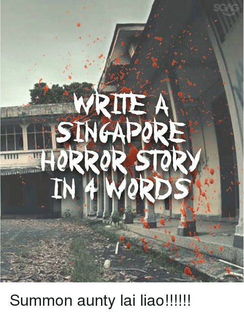 Memes, Singapore, and Lais: WRITE A  SINGAPORE  HORROR STORY Summon aunty lai liao!!!!!!