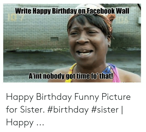 Write Happy Birthday on Facebook Wall Aint Nobody Got Time To' That