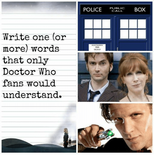 Boxing, Doctor, and Memes: Write one (or  more) words  that only  Doctor Who  fans would  understand  POLICE  PUBLIC  BOX  CALL