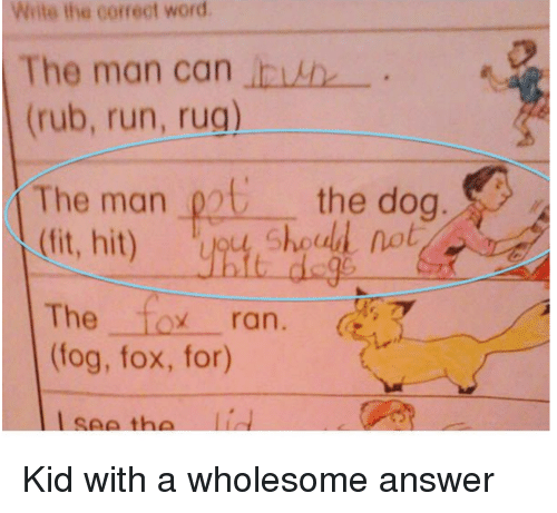 Run, Word, and Wholesome: Write the correct word  The man can invh  (rub, run, rug)  The man oot the doa  (ft, hit) y,  og  Shoud not  The fox ran.  (fog, fox, for)  seeth <p>Kid with a wholesome answer</p>