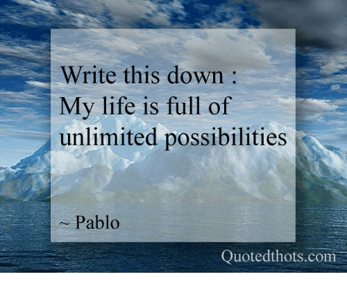 Write This Down My Life Is Full Of Unlimited Possibilities Pablo