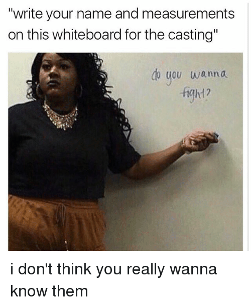 """Memes, Wanna Know, and 🤖: """"write your name and measurements  on this whiteboard for the casting""""  do you wanna  -fgh1? i don't think you really wanna know them"""