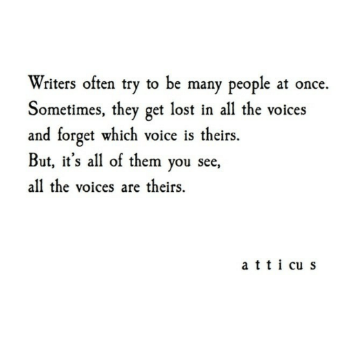 Lost, Voice, and All The: Writers often try to be many people at once.  Sometimes, they get lost in all the voices  and forget which voice is theirs.  But, it's all of them you see,  all the voices are theirs.  a tticu s