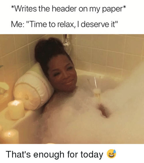 "Time, Today, and Paper: *Writes the header on my paper*  Me: ""Time to relax, I deserve it"" That's enough for today 😅"