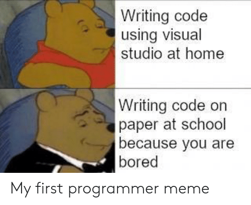 Bored, Meme, and School: Writing code  using visual  studio at home  Writing code on  paper at school  because you are  bored My first programmer meme