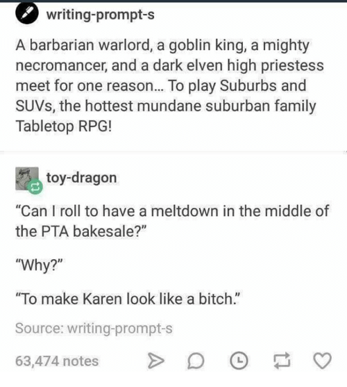 """Bitch, Family, and Memes: writing-prompt-s  A barbarian warlord, a goblin king, a mighty  necromancer, and a dark elven high priestess  meet for one reason... To play Suburbs and  SUVs, the hottest mundane suburban family  Tabletop RPG!  toy-dragon  """"Can I roll to have a meltdown in the middle of  the PTA bakesale?""""  """"Why?""""  """"To make Karen look like a bitch.""""  Source: writing-prompt-s  63,474 notesD  V"""