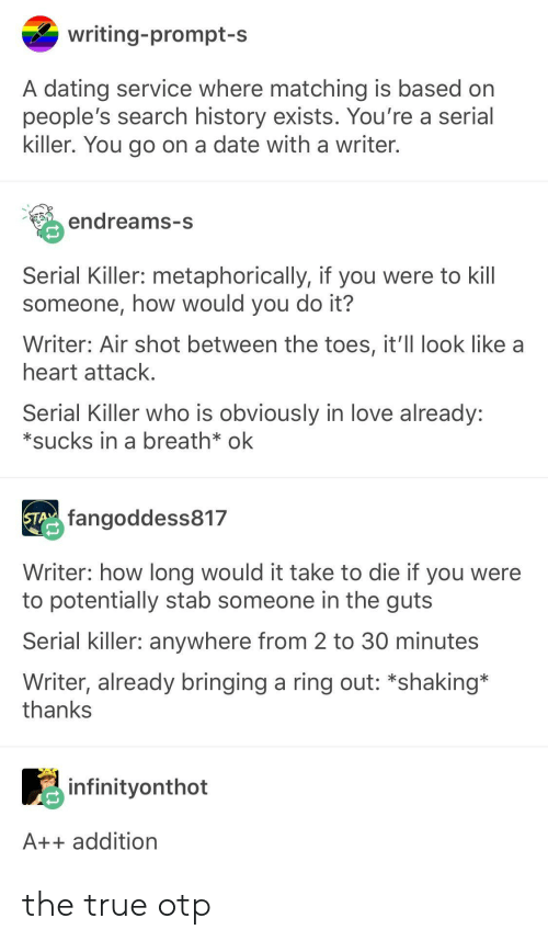 Dating, Love, and True: writing-prompt-s  A dating service where matching is based on  people's search history exists. You're a serial  killer. You go on a date with a writer  edreams-s  Serial Killer: metaphorically, if you were to kill  someone, how would you do it?  Writer: Air shot between the toes, it'll look like a  heart attack  Serial Killer who is obviously in love already:  *sucks in a breath* ok  fangoddess817  Writer: how long would it take to die if you were  to potentially stab someone in the guts  Serial killer: anywhere from 2 to 30 minutes  Writer, already bringing a ring out: *shaking*  thankS  infinityonthot  A++ addition the true otp