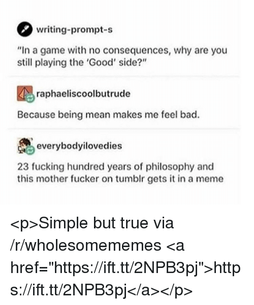 """Bad, Fucking, and Meme: writing-prompt-s  """"In a game with no consequences, why are you  still playing the 'Good' side?""""  raphaeliscoolbutrude  Because being mean makes me feel bad.  everybodyilovedies  23 fucking hundred years of philosophy and  this mother fucker on tumblr gets it in a meme <p>Simple but true via /r/wholesomememes <a href=""""https://ift.tt/2NPB3pj"""">https://ift.tt/2NPB3pj</a></p>"""