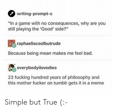 """Bad, Meme, and True: writing-prompt-s  """"In a game with no consequences, why are you  still playing the 'Good' side?""""  raphaeliscoolbutrude  Because being mean makes me feel bad.  everybodyilovedies  23 fucking hundred years of philosophy and  this mother fucker on tumblr gets it in a meme Simple but True (:-"""