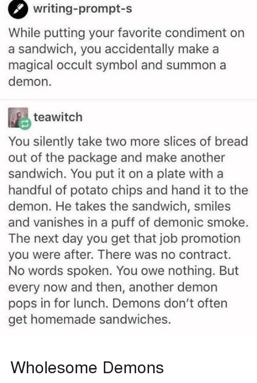 Potato, Wholesome, and Smiles: writing-prompt  -s  While putting your favorite condiment on  a sandwich, you accidentally make a  magical occult symbol and summon a  demon.  teawitch  You silently take two more slices of bread  out of the package and make another  sandwich. You put it on a plate with a  handful of potato chips and hand it to the  demon. He takes the sandwich, smiles  and vanishes in a puff of demonic smoke.  The next day you get that job promotion  you were after. There was no contract.  No words spoken. You owe nothing. But  every now and then, another demon  pops in for lunch. Demons don't often  get homemade sandwiches. <p>Wholesome Demons</p>