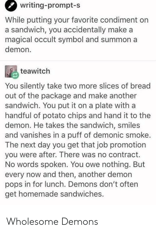 Potato, Wholesome, and Smiles: writing-prompt  -s  While putting your favorite condiment on  a sandwich, you accidentally make a  magical occult symbol and summon a  demon.  teawitch  You silently take two more slices of bread  out of the package and make another  sandwich. You put it on a plate with a  handful of potato chips and hand it to the  demon. He takes the sandwich, smiles  and vanishes in a puff of demonic smoke.  The next day you get that job promotion  you were after. There was no contract.  No words spoken. You owe nothing. But  every now and then, another demon  pops in for lunch. Demons don't often  get homemade sandwiches. Wholesome Demons