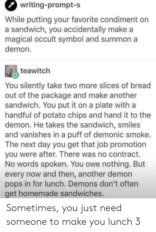 Potato, Smiles, and Another: writing-prompt-s  While putting your favorite condiment on  a sandwich, you accidentally make a  magical occult symbol and summon a  demon  teawitch  You silently take two more slices of bread  out of the package and make another  sandwich. You put it on a plate with a  handful of potato chips and hand it to thee  demon. He takes the sandwich, smiles  and vanishes in a puff of demonic smoke.  The next day you get that job promotion  you were after. There was no contract.  No words spoken. You owe nothing. But  every now and then, another demon  pops in for lunch. Demons don't often  get homemade sandwiches. Sometimes, you just need someone to make you lunch 3