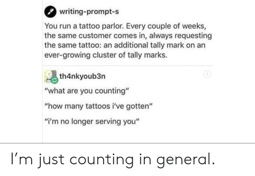"""Run, Tattoos, and Tattoo: writing-prompt-s  You run a tattoo parlor. Every couple of weeks,  the same customer comes in, always requesting  the same tattoo: an addlitional tally mark on an  ever-growing cluster of tally marks.  th4nkyoub3n  """"what are you counting""""  """"how many tattoos i've gotten""""  """"i'm no longer serving you"""" I'm just counting in general."""