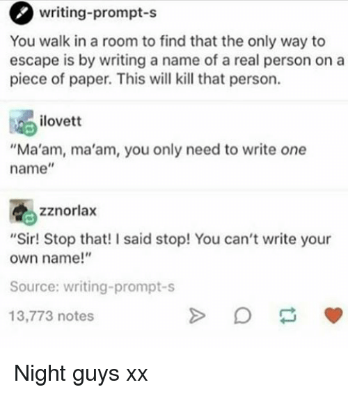 "Memes, A Real Person, and 🤖: writing-prompt-s  You walk in a room to find that the only way to  escape is by writing a name of a real person on a  piece of paper. This will kill that person.  ilovett  ""Ma'am, ma'am, you only need to write one  name  zznorlax  ""Sir! Stop that! I said stop! You can't write your  own name!""  Source: writing-prompt-s  13,773 notes Night guys xx"
