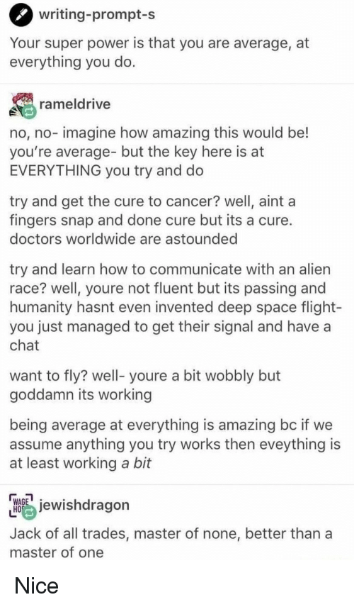 Alien, Cancer, and Chat: writing-prompt-s  Your super power is that you are average, at  everything you do  rameldrive  no, no- imagine how amazing this would be!  you're average- but the key here is at  EVERYTHING you try and do  try and get the cure to cancer? well, aint a  fingers snap and done cure but its a cure  doctors worldwide are astounded  try and learn how to communicate with an alien  race? well, youre not fluent but its passing and  humanity hasnt even invented deep space flight-  you just managed to get their signal and have a  chat  want to fly? well- youre a bit wobbly but  goddamn its working  being average at everything is amazing bc if we  assume anything you try works then eveything is  at least working a bit  hdragon  Jack of all trades, master of none, better than a  master of one Nice